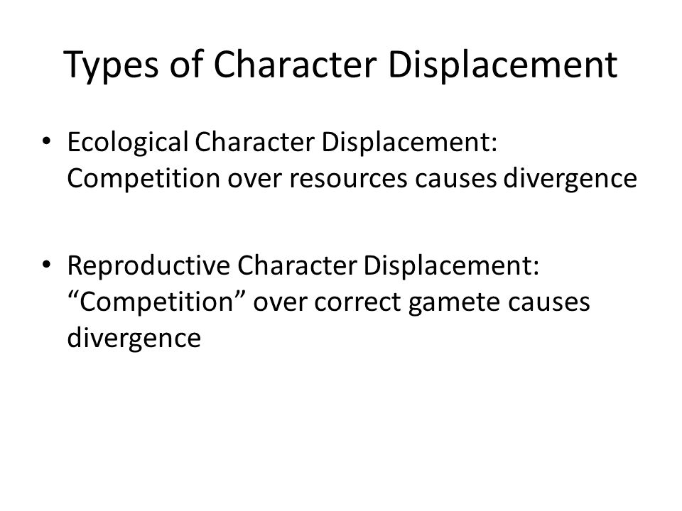 Types of Character Displacement Ecological Character Displacement: Competition over resources causes divergence Reproductive Character Displacement: Competition over correct gamete causes divergence
