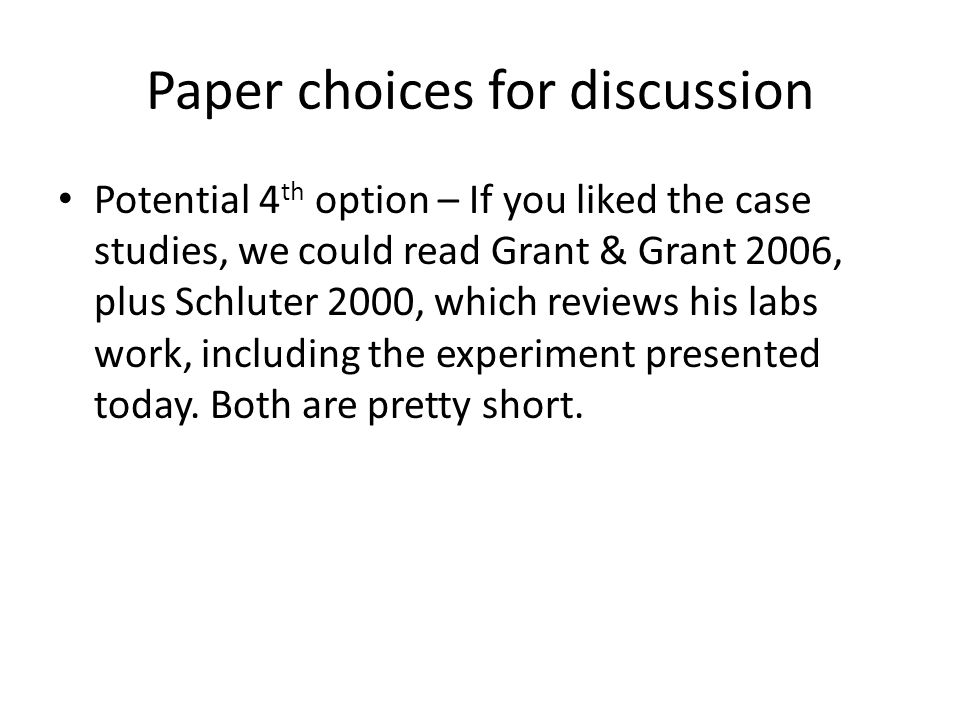 Paper choices for discussion Potential 4 th option – If you liked the case studies, we could read Grant & Grant 2006, plus Schluter 2000, which reviews his labs work, including the experiment presented today.