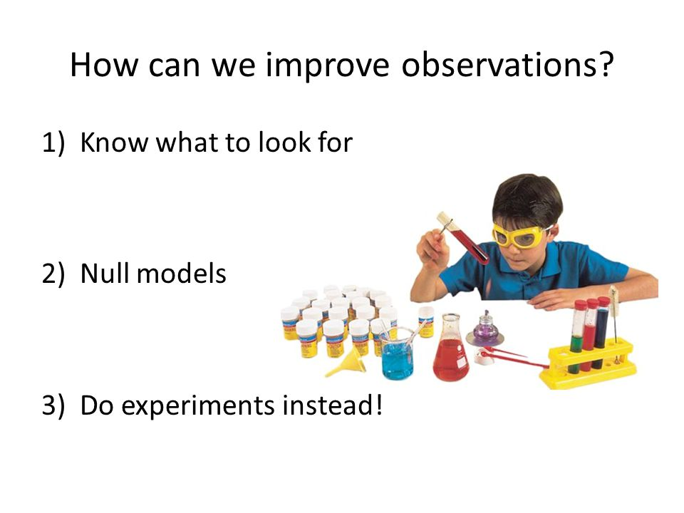 How can we improve observations 1)Know what to look for 2)Null models 3)Do experiments instead!