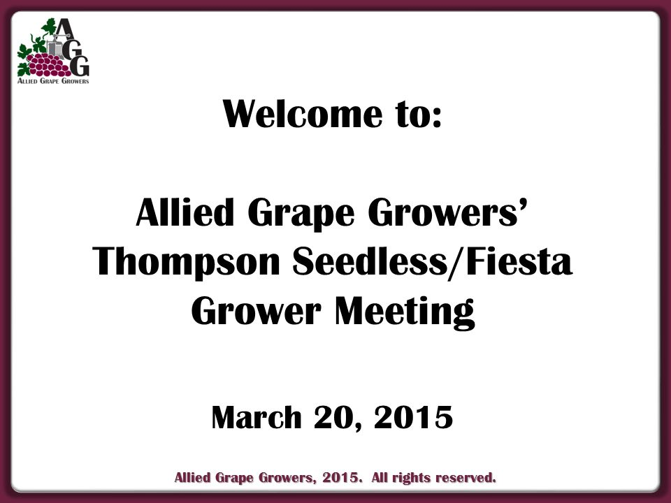 Allied Grape Growers, 2015. All rights reserved. Welcome to: Allied Grape Growers' Thompson Seedless/Fiesta Grower Meeting March 20, 2015