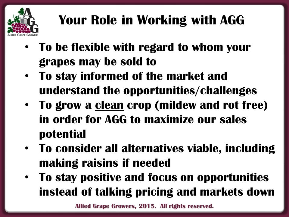 Allied Grape Growers, 2015. All rights reserved. Your Role in Working with AGG To be flexible with regard to whom your grapes may be sold to To stay i