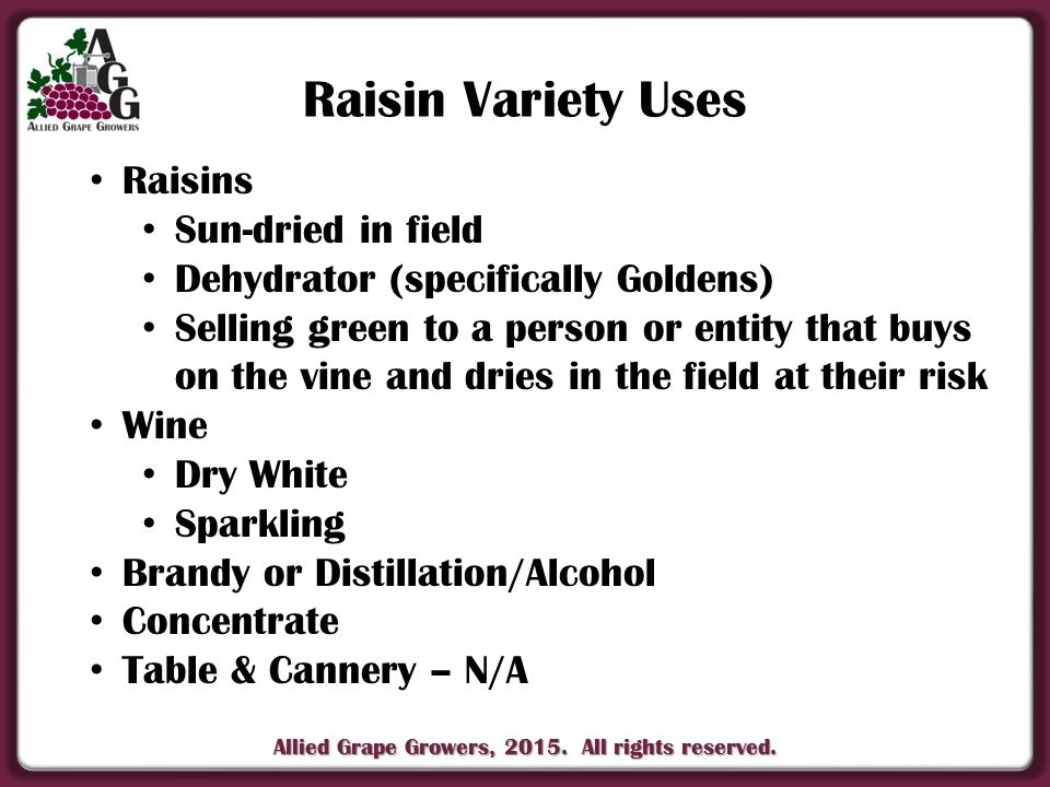 Allied Grape Growers, 2015. All rights reserved. Raisin Variety Uses Raisins Sun-dried in field Dehydrator (specifically Goldens) Selling green to a p