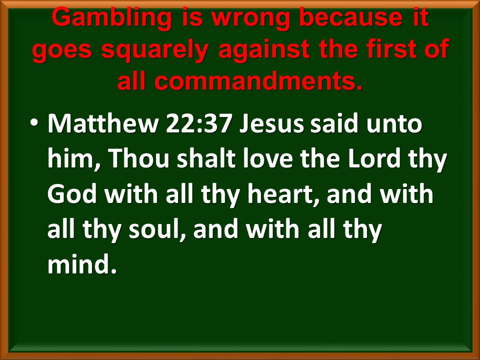 Gambling is wrong because it goes squarely against the first of all commandments.