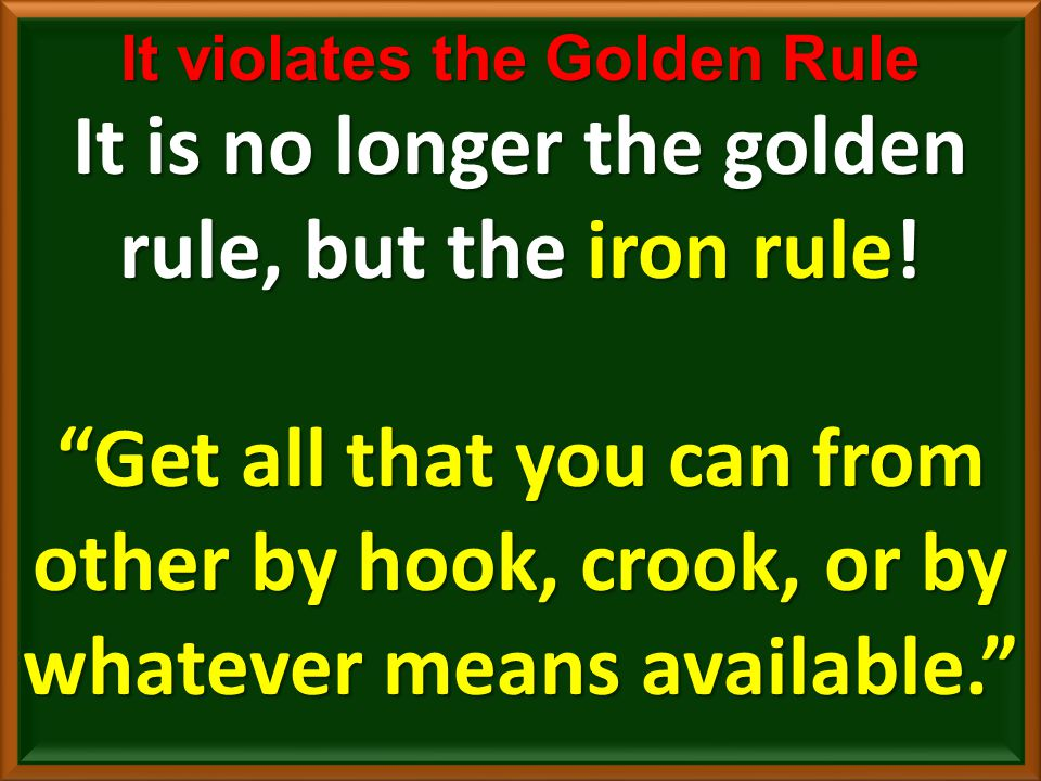 It violates the Golden Rule It is no longer the golden rule, but the iron rule.