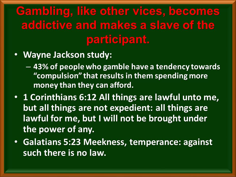 Gambling, like other vices, becomes addictive and makes a slave of the participant.
