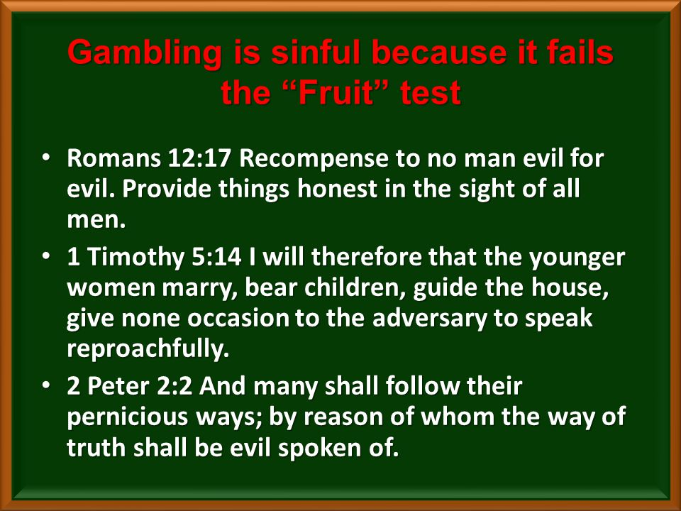 Gambling is sinful because it fails the Fruit test Romans 12:17 Recompense to no man evil for evil.