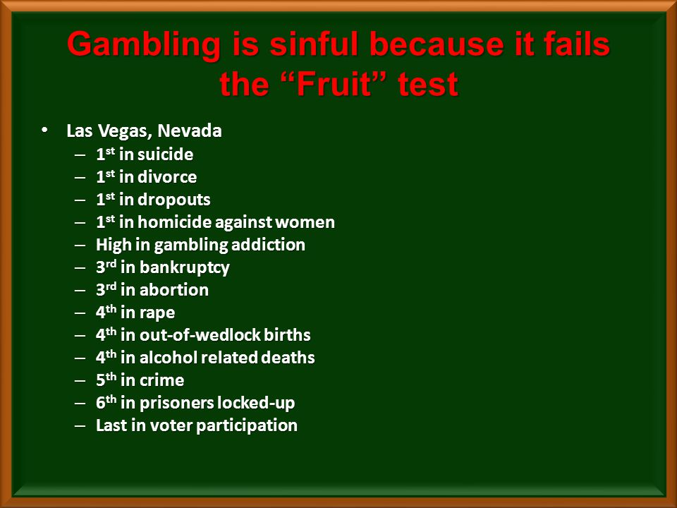 Gambling is sinful because it fails the Fruit test Las Vegas, Nevada Las Vegas, Nevada – 1 st in suicide – 1 st in divorce – 1 st in dropouts – 1 st in homicide against women – High in gambling addiction – 3 rd in bankruptcy – 3 rd in abortion – 4 th in rape – 4 th in out-of-wedlock births – 4 th in alcohol related deaths – 5 th in crime – 6 th in prisoners locked-up – Last in voter participation