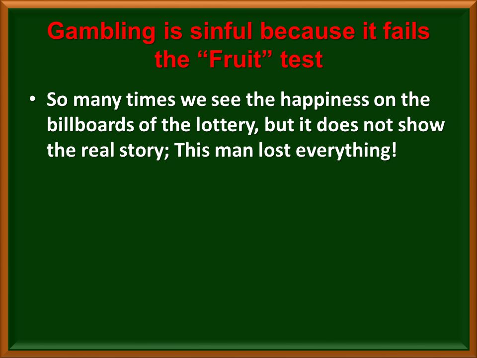 Gambling is sinful because it fails the Fruit test So many times we see the happiness on the billboards of the lottery, but it does not show the real story; This man lost everything.