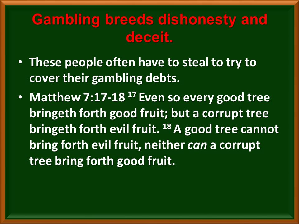 Gambling breeds dishonesty and deceit.