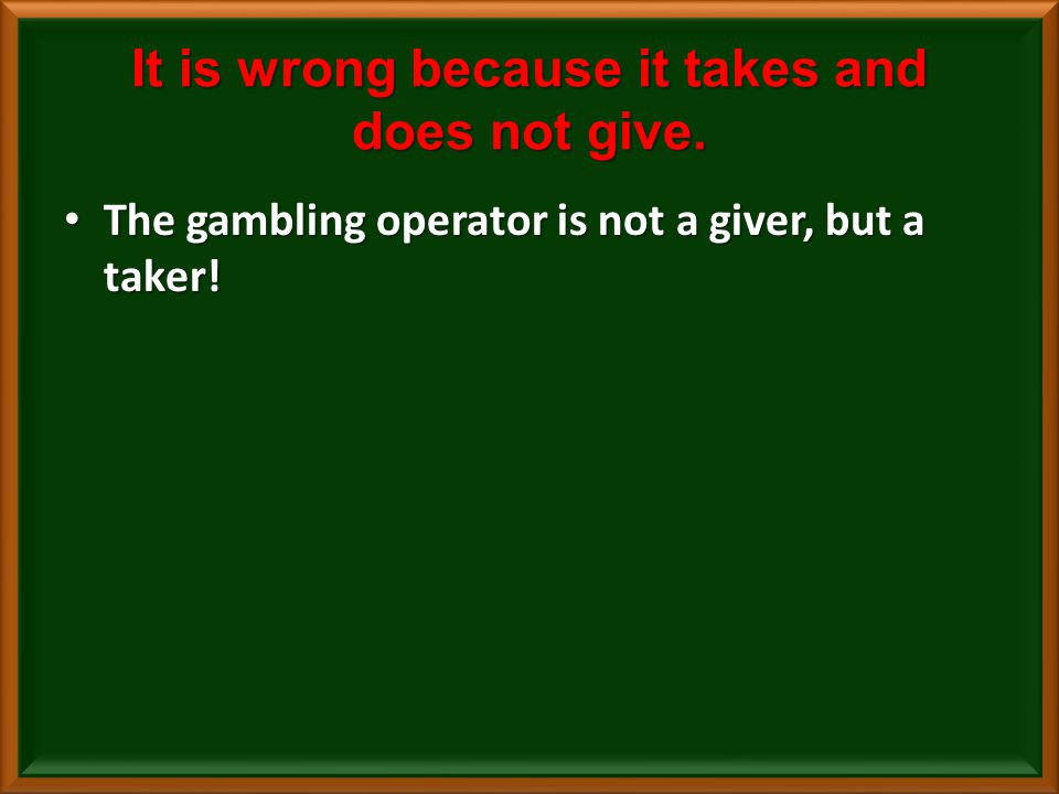 It is wrong because it takes and does not give.The gambling operator is not a giver, but a taker.