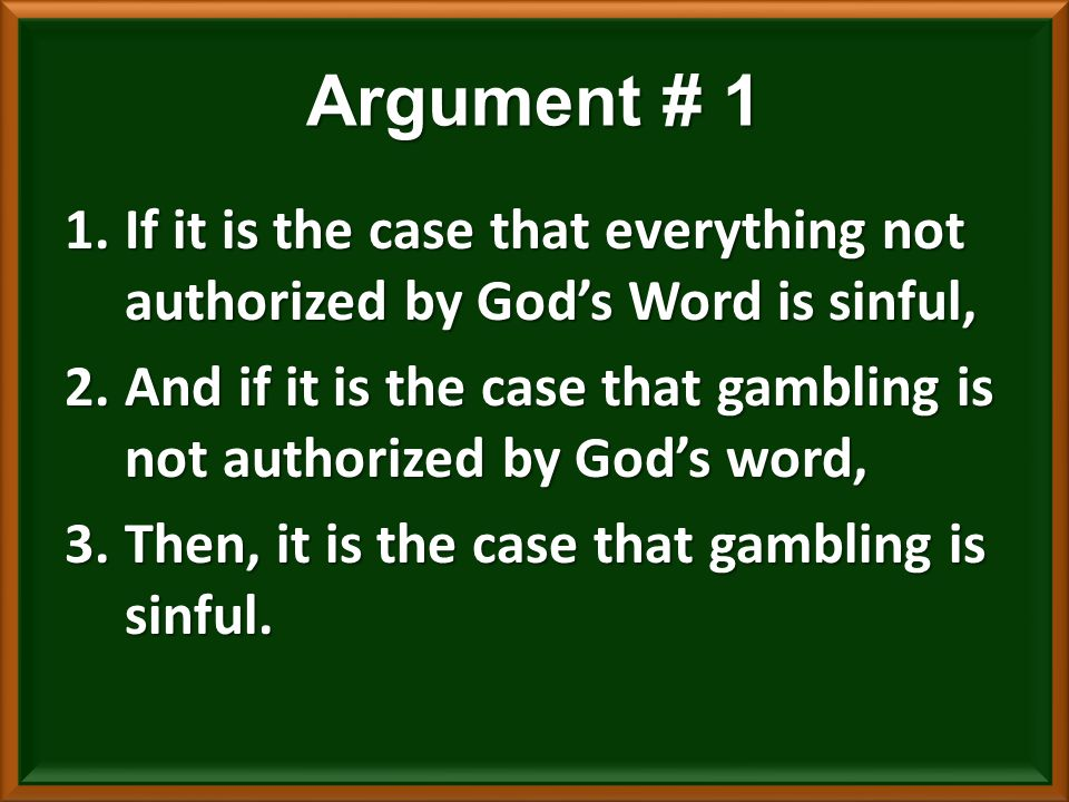 1.If it is the case that everything not authorized by God's Word is sinful, 2.And if it is the case that gambling is not authorized by God's word, 3.Then, it is the case that gambling is sinful.