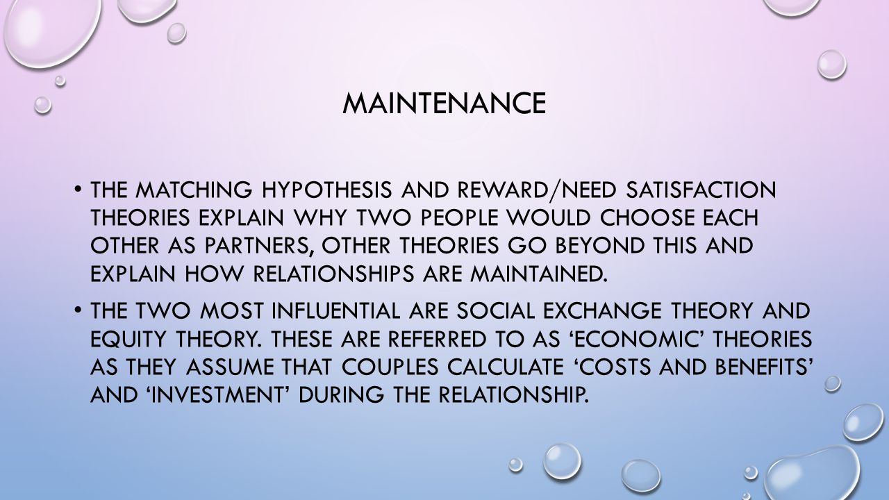 MAINTENANCE THE MATCHING HYPOTHESIS AND REWARD/NEED SATISFACTION THEORIES EXPLAIN WHY TWO PEOPLE WOULD CHOOSE EACH OTHER AS PARTNERS, OTHER THEORIES G