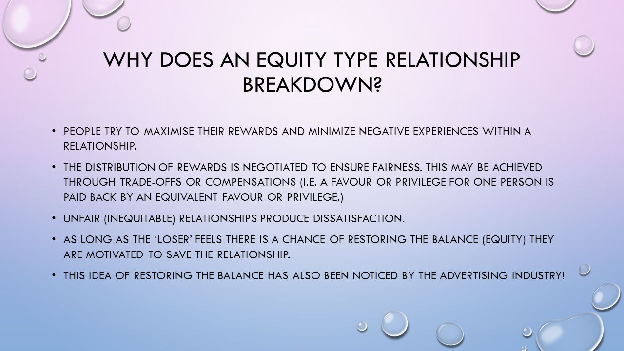 WHY DOES AN EQUITY TYPE RELATIONSHIP BREAKDOWN? PEOPLE TRY TO MAXIMISE THEIR REWARDS AND MINIMIZE NEGATIVE EXPERIENCES WITHIN A RELATIONSHIP. THE DIST