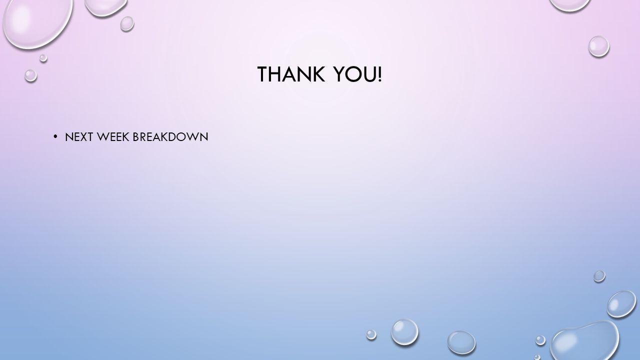 THANK YOU! NEXT WEEK BREAKDOWN