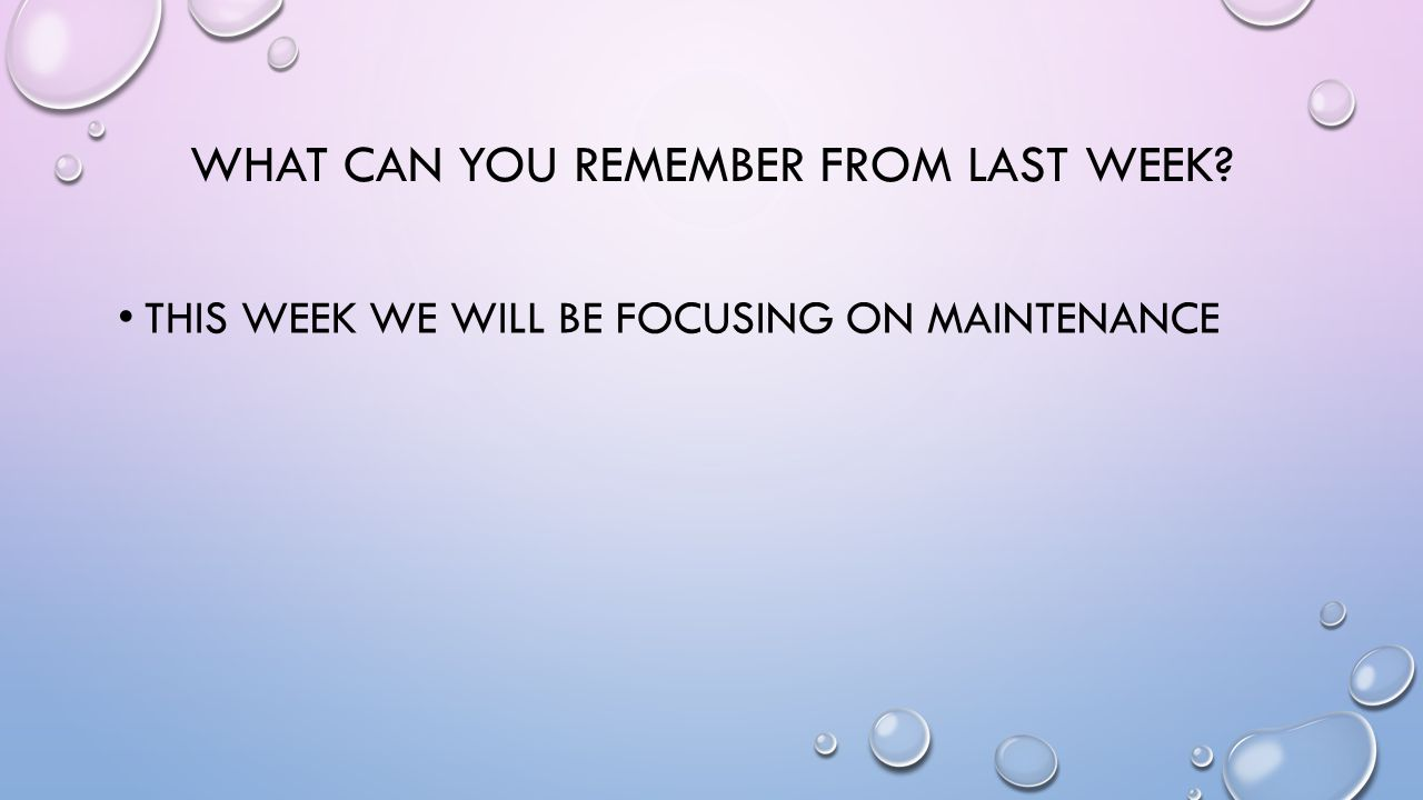 WHAT CAN YOU REMEMBER FROM LAST WEEK? THIS WEEK WE WILL BE FOCUSING ON MAINTENANCE
