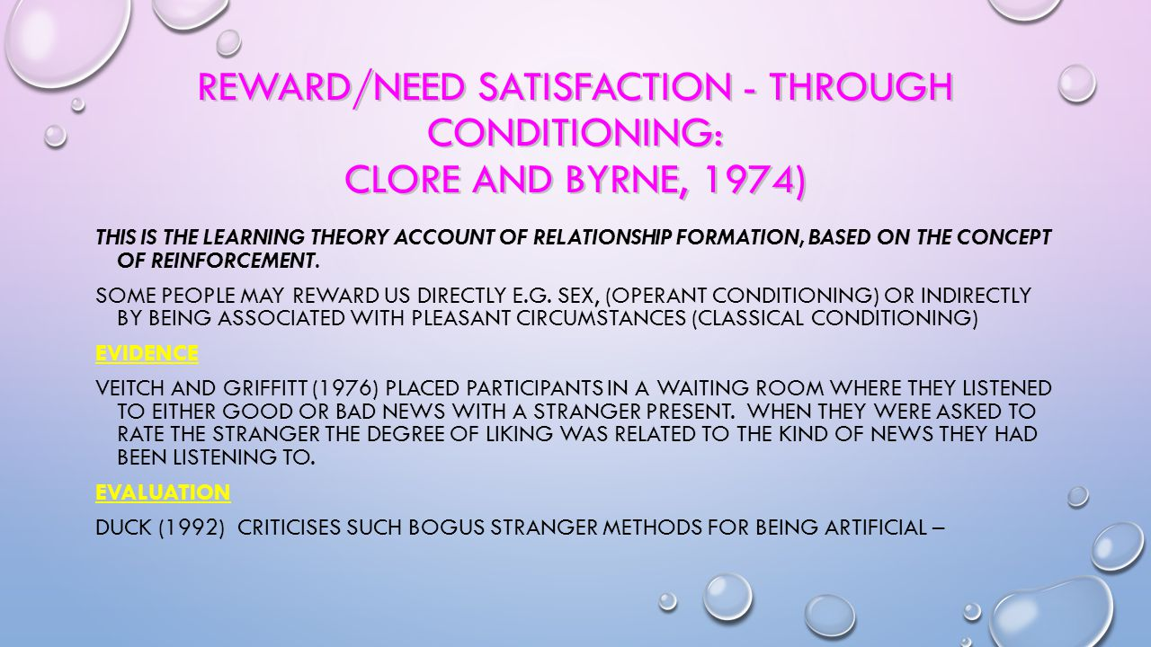 REWARD/NEED SATISFACTION - THROUGH CONDITIONING: CLORE AND BYRNE, 1974) THIS IS THE LEARNING THEORY ACCOUNT OF RELATIONSHIP FORMATION, BASED ON THE CO