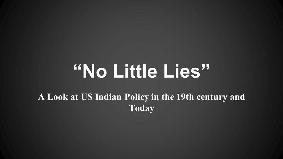 """No Little Lies"" A Look at US Indian Policy in the 19th century and Today"