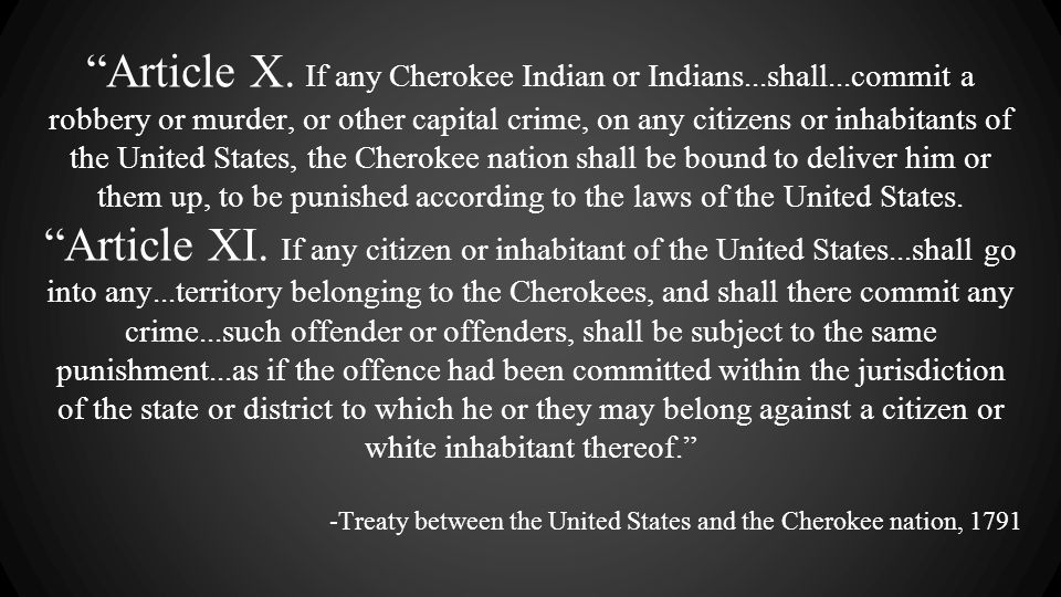 """Article X. If any Cherokee Indian or Indians...shall...commit a robbery or murder, or other capital crime, on any citizens or inhabitants of the Unit"