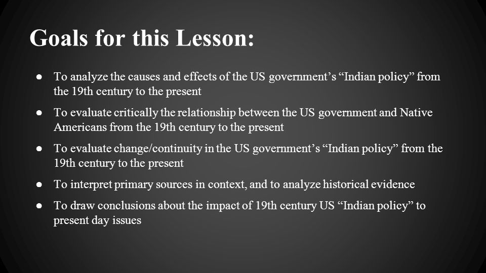 "Goals for this Lesson: ● To analyze the causes and effects of the US government's ""Indian policy"" from the 19th century to the present ● To evaluate c"