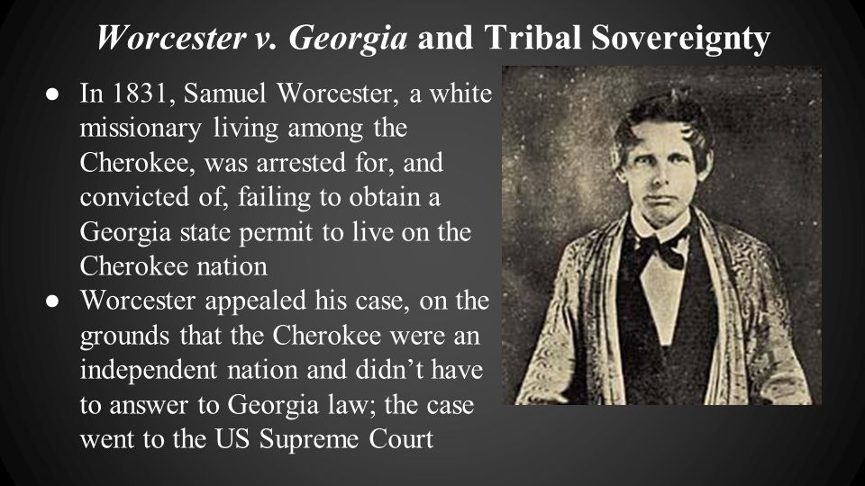 ● In 1831, Samuel Worcester, a white missionary living among the Cherokee, was arrested for, and convicted of, failing to obtain a Georgia state permi