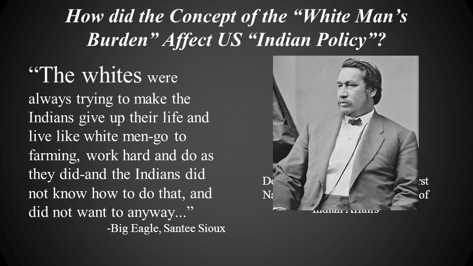 "How did the Concept of the ""White Man's Burden"" Affect US ""Indian Policy""? ""The whites were always trying to make the Indians give up their life and l"