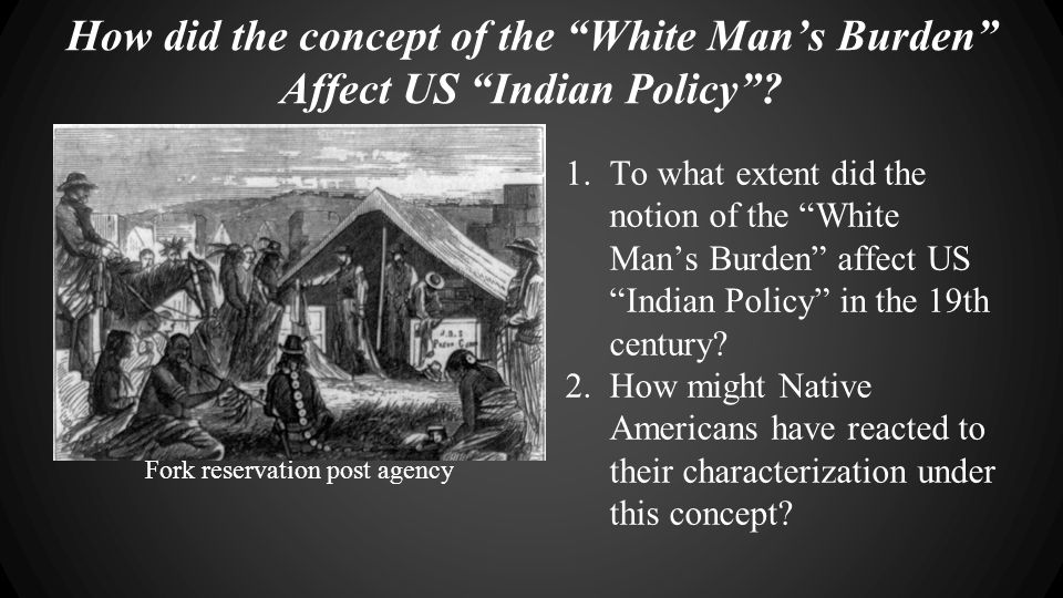 "How did the concept of the ""White Man's Burden"" Affect US ""Indian Policy""? Comanches receiving supplies from American post agents at Timber Mountain F"