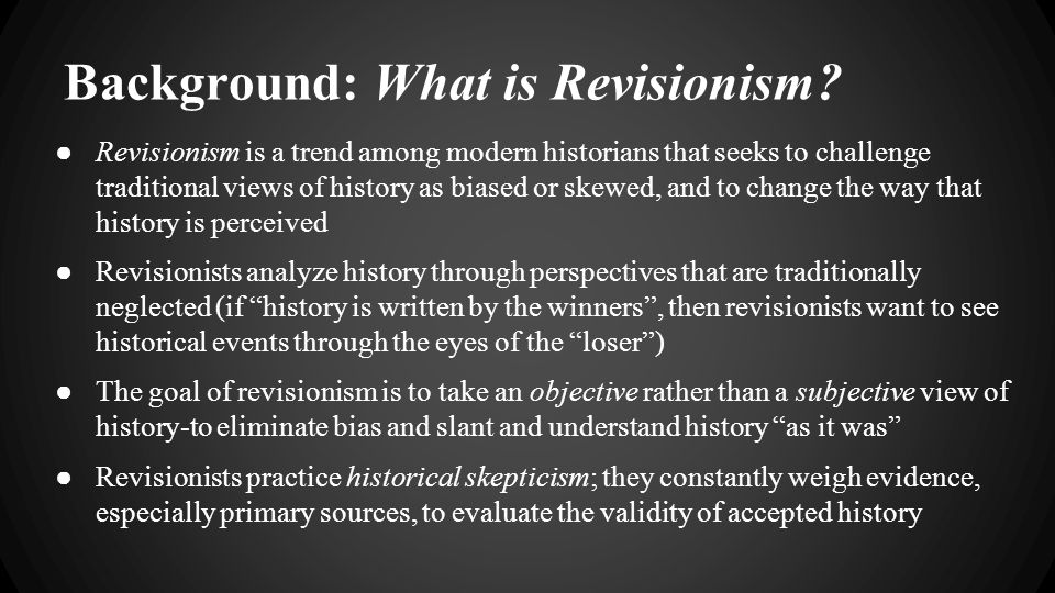 Background: What is Revisionism? ● Revisionism is a trend among modern historians that seeks to challenge traditional views of history as biased or sk