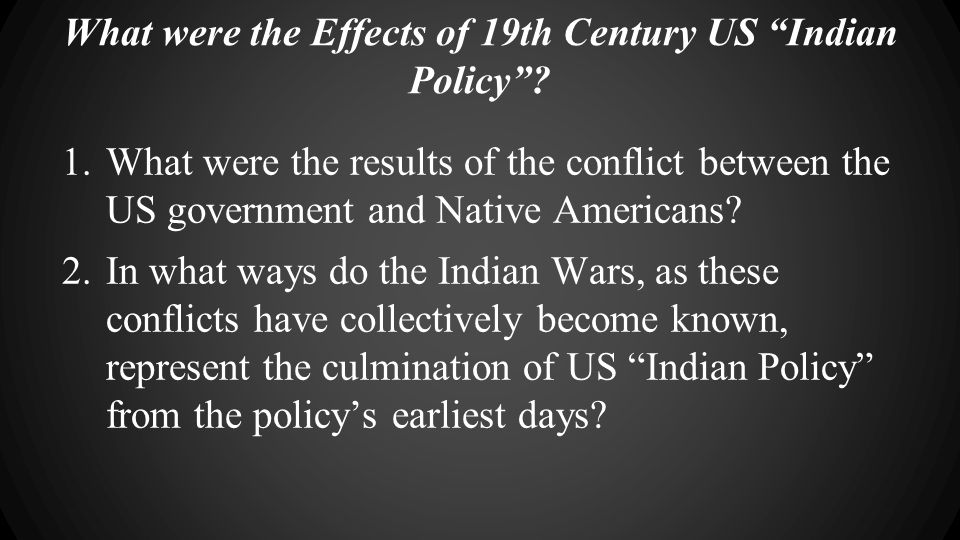 "What were the Effects of 19th Century US ""Indian Policy""? 1.What were the results of the conflict between the US government and Native Americans? 2.In"