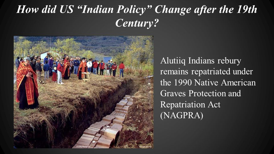 "How did US ""Indian Policy"" Change after the 19th Century? Alutiiq Indians rebury remains repatriated under the 1990 Native American Graves Protection"