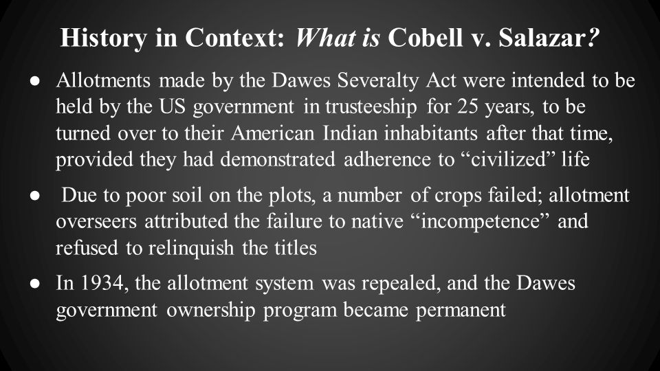 History in Context: What is Cobell v. Salazar? ● Allotments made by the Dawes Severalty Act were intended to be held by the US government in trusteesh
