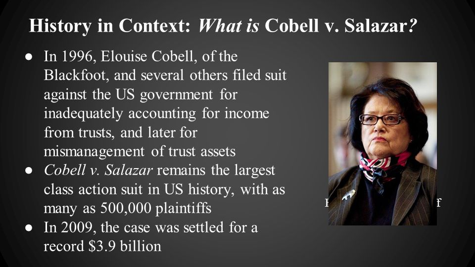 History in Context: What is Cobell v. Salazar? ●In 1996, Elouise Cobell, of the Blackfoot, and several others filed suit against the US government for