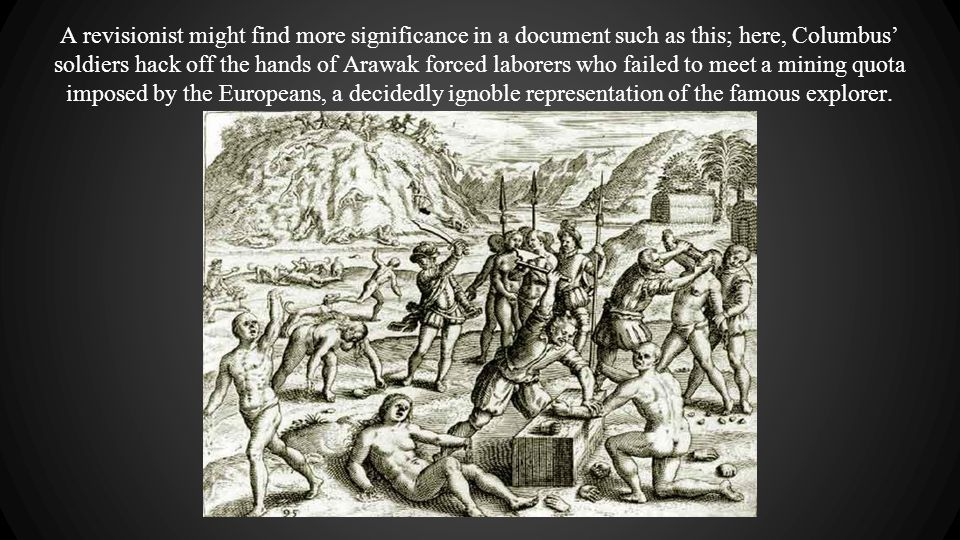 A revisionist might find more significance in a document such as this; here, Columbus' soldiers hack off the hands of Arawak forced laborers who faile