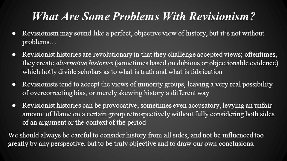 What Are Some Problems With Revisionism? ● Revisionism may sound like a perfect, objective view of history, but it's not without problems… ● Revisioni