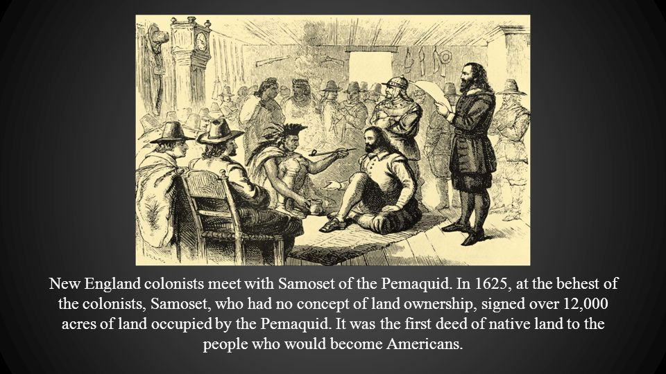 New England colonists meet with Samoset of the Pemaquid. In 1625, at the behest of the colonists, Samoset, who had no concept of land ownership, signe