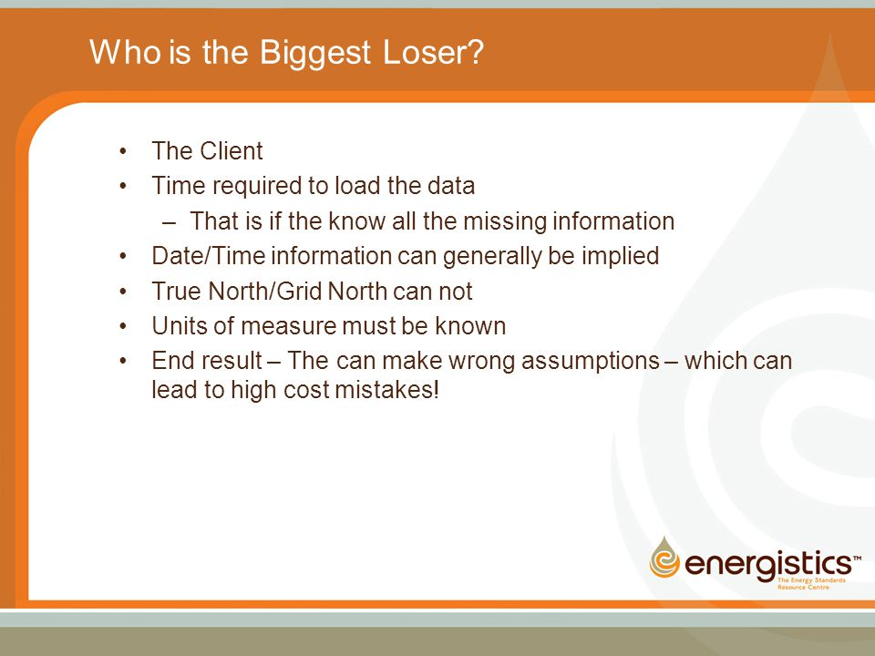Who is the Biggest Loser? The Client Time required to load the data –That is if the know all the missing information Date/Time information can general
