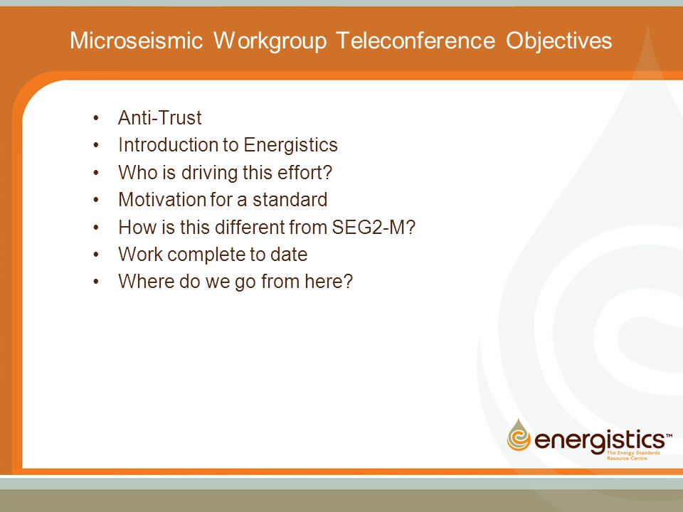 Microseismic Workgroup Teleconference Objectives Anti-Trust Introduction to Energistics Who is driving this effort.