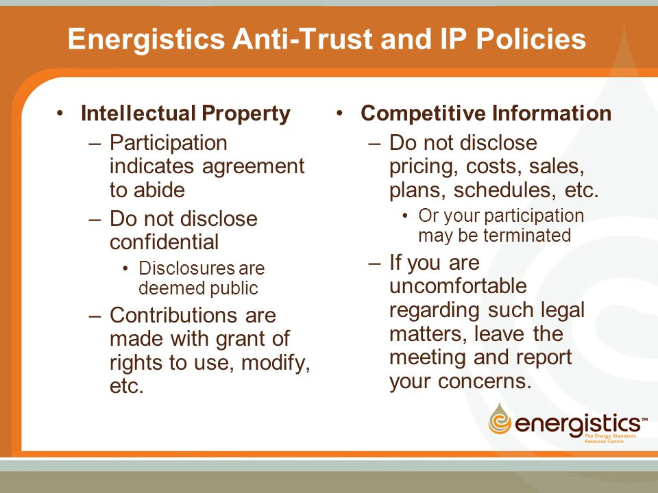 Energistics Anti-Trust and IP Policies Intellectual Property –Participation indicates agreement to abide –Do not disclose confidential Disclosures are deemed public –Contributions are made with grant of rights to use, modify, etc.