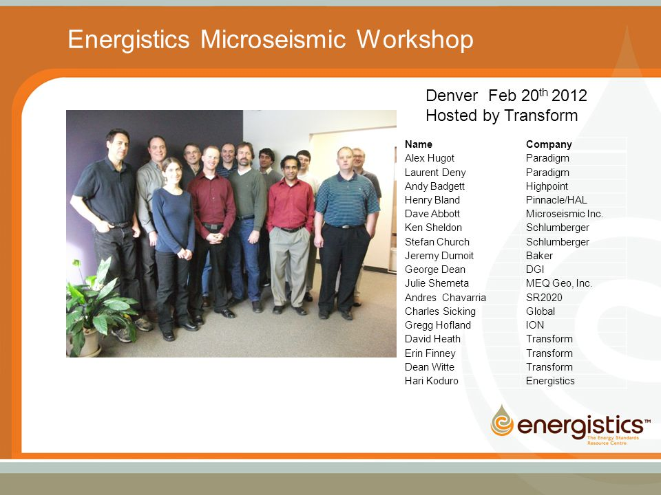 Energistics Microseismic Workshop Denver Feb 20 th 2012 Hosted by Transform NameCompany Alex HugotParadigm Laurent DenyParadigm Andy BadgettHighpoint Henry BlandPinnacle/HAL Dave AbbottMicroseismic Inc.