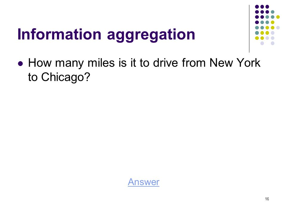 Information aggregation How many miles is it to drive from New York to Chicago Answer 16