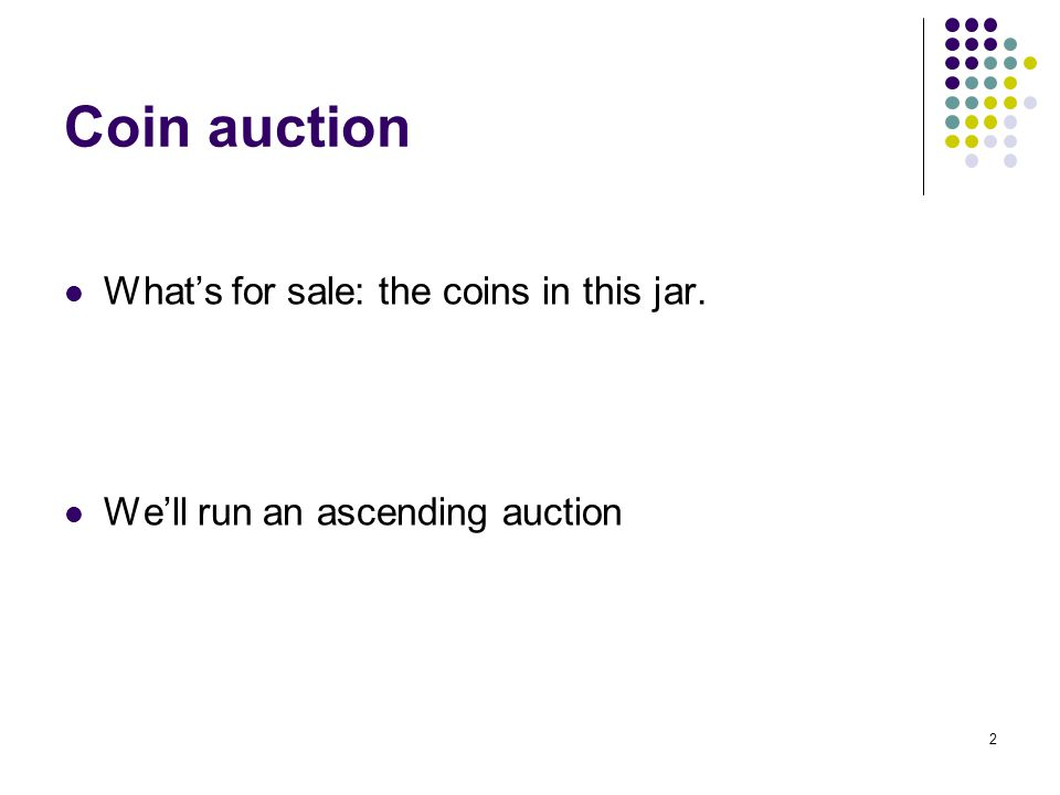 Coin auction What's for sale: the coins in this jar. We'll run an ascending auction 2