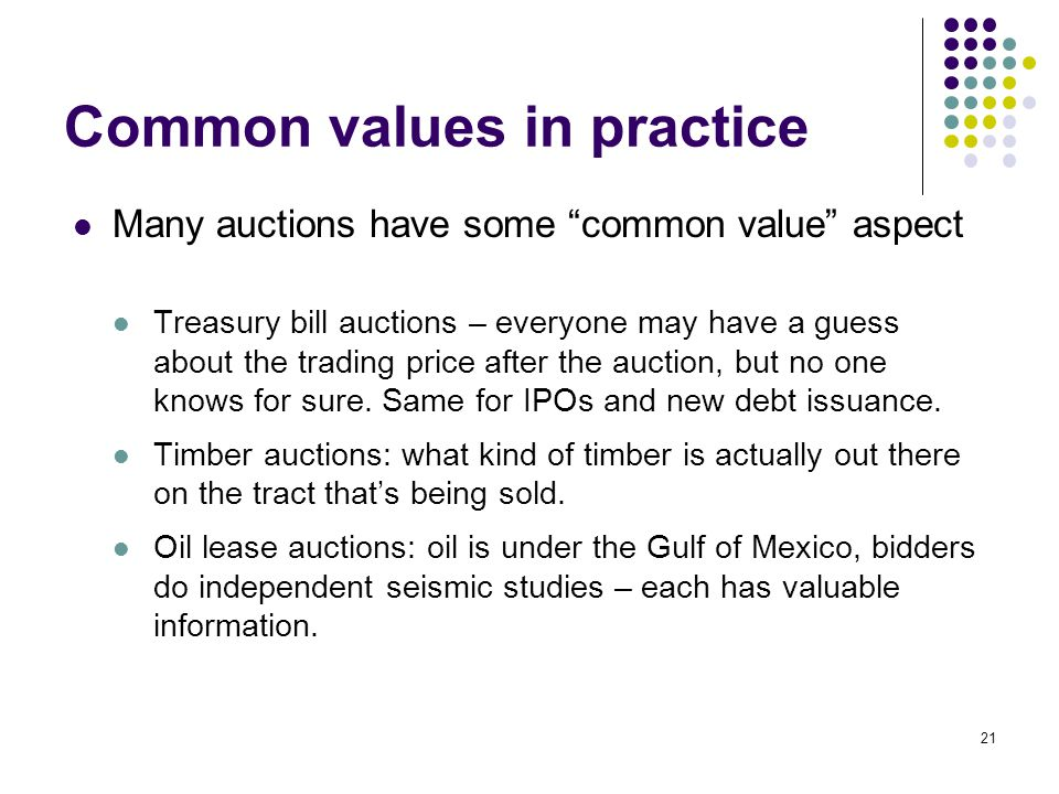 Common values in practice Many auctions have some common value aspect Treasury bill auctions – everyone may have a guess about the trading price after the auction, but no one knows for sure.