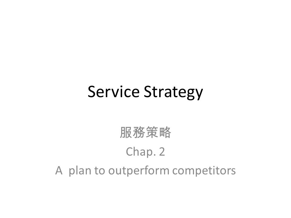 Service Strategy 服務策略 Chap. 2 A plan to outperform competitors