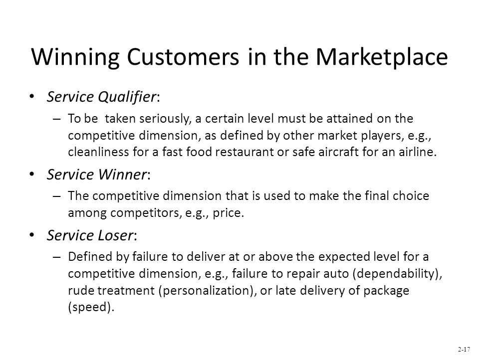 Winning Customers in the Marketplace Service Qualifier: – To be taken seriously, a certain level must be attained on the competitive dimension, as defined by other market players, e.g., cleanliness for a fast food restaurant or safe aircraft for an airline.