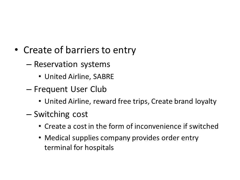 Create of barriers to entry – Reservation systems United Airline, SABRE – Frequent User Club United Airline, reward free trips, Create brand loyalty – Switching cost Create a cost in the form of inconvenience if switched Medical supplies company provides order entry terminal for hospitals