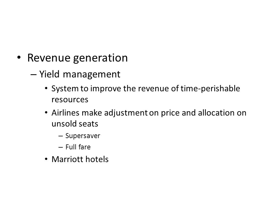 Revenue generation – Yield management System to improve the revenue of time-perishable resources Airlines make adjustment on price and allocation on unsold seats – Supersaver – Full fare Marriott hotels