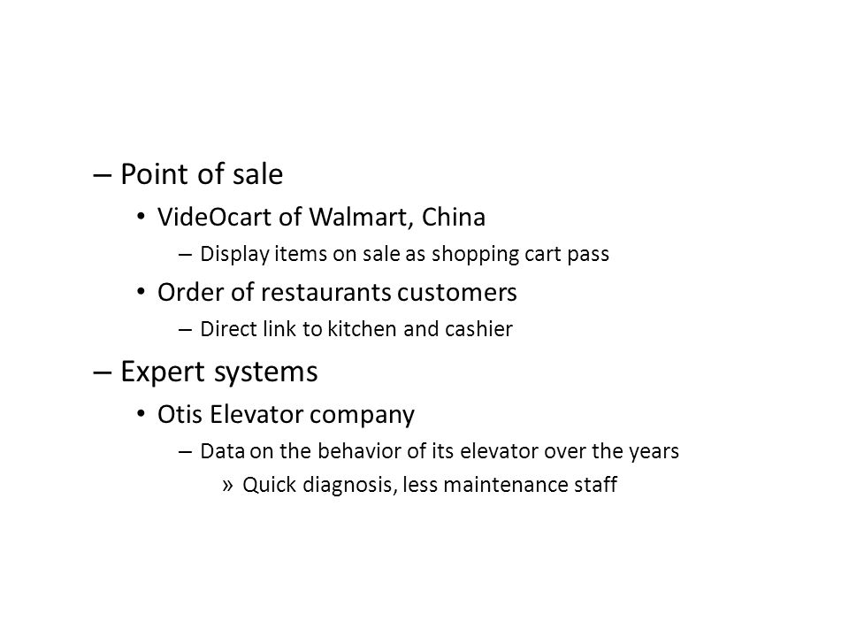 – Point of sale VideOcart of Walmart, China – Display items on sale as shopping cart pass Order of restaurants customers – Direct link to kitchen and cashier – Expert systems Otis Elevator company – Data on the behavior of its elevator over the years » Quick diagnosis, less maintenance staff
