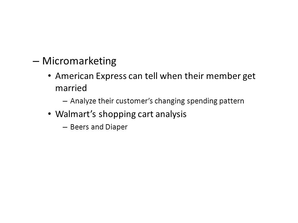 – Micromarketing American Express can tell when their member get married – Analyze their customer's changing spending pattern Walmart's shopping cart analysis – Beers and Diaper
