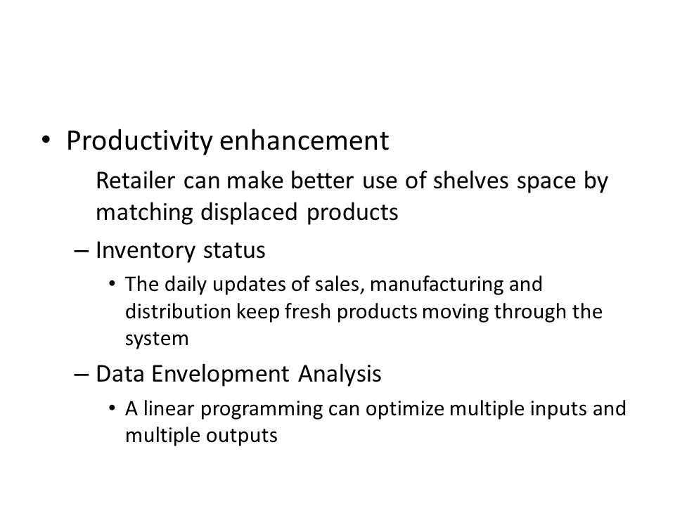 Productivity enhancement Retailer can make better use of shelves space by matching displaced products – Inventory status The daily updates of sales, manufacturing and distribution keep fresh products moving through the system – Data Envelopment Analysis A linear programming can optimize multiple inputs and multiple outputs