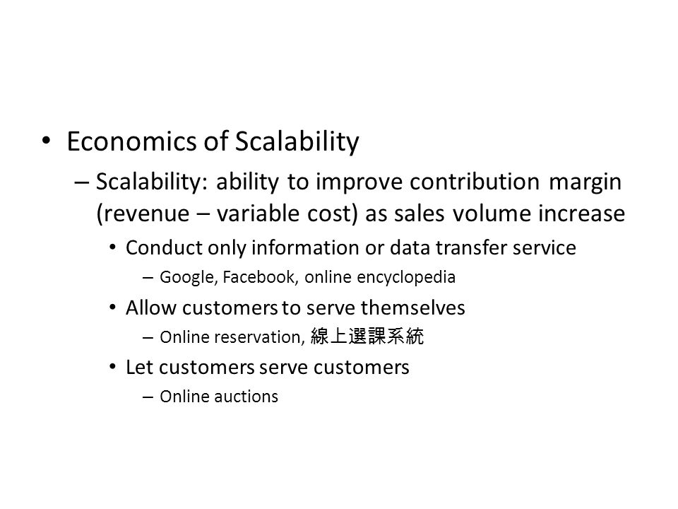 Economics of Scalability – Scalability: ability to improve contribution margin (revenue – variable cost) as sales volume increase Conduct only information or data transfer service – Google, Facebook, online encyclopedia Allow customers to serve themselves – Online reservation, 線上選課系統 Let customers serve customers – Online auctions
