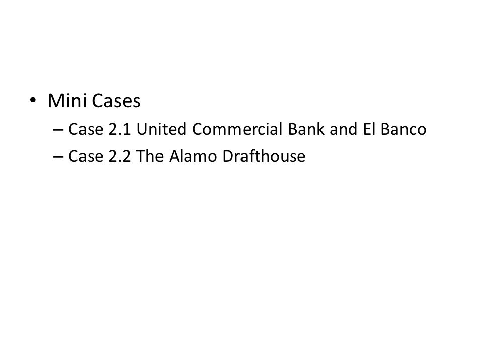 Mini Cases – Case 2.1 United Commercial Bank and El Banco – Case 2.2 The Alamo Drafthouse